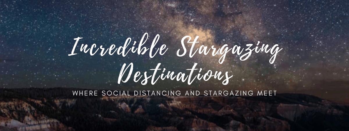 Incredible Stargazing DestinationsWhere Social Distancing and Stargazing Meet